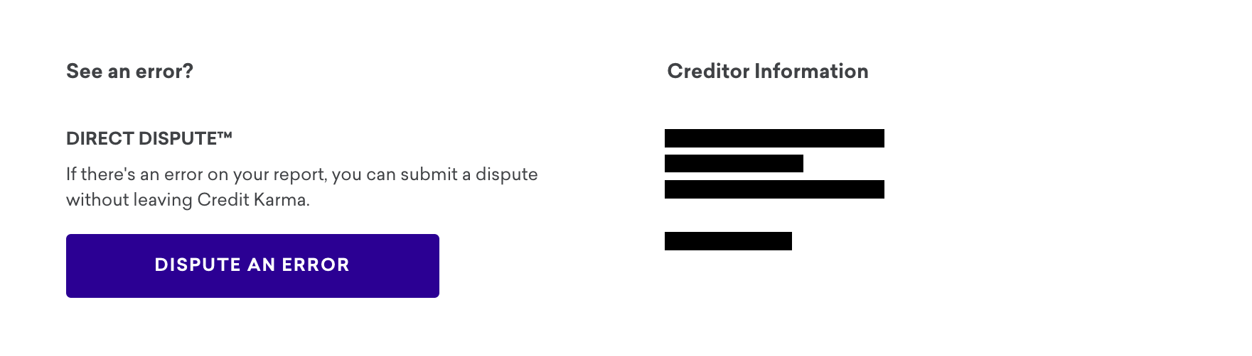 If you spot any errors on your TransUnion credit report, you can dispute  them through Credit Karma's Direct Dispute™ tool.